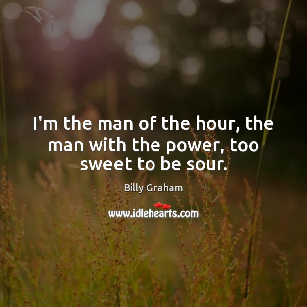 I'm the man of the hour, the man with the power, too sweet to be sour. Billy Graham Picture Quote