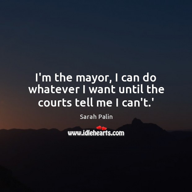I'm the mayor, I can do whatever I want until the courts tell me I can't.' Sarah Palin Picture Quote