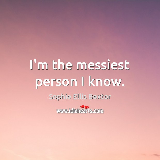I'm the messiest person I know. Sophie Ellis Bextor Picture Quote