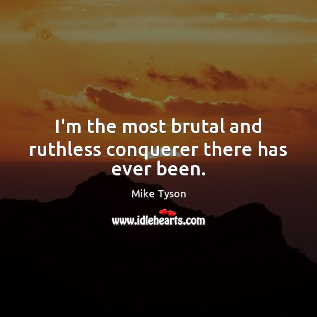 I'm the most brutal and ruthless conquerer there has ever been. Mike Tyson Picture Quote