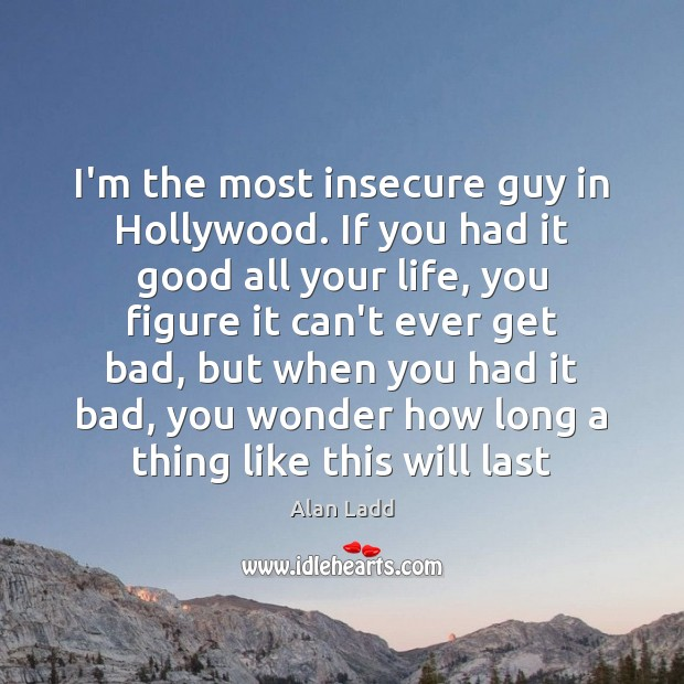 Image, I'm the most insecure guy in Hollywood. If you had it good