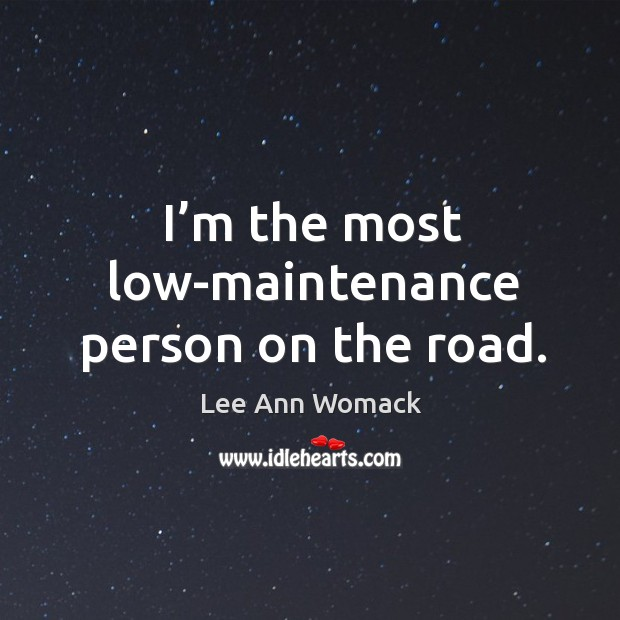 I'm the most low-maintenance person on the road. Lee Ann Womack Picture Quote