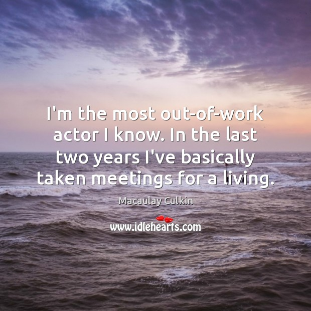 I'm the most out-of-work actor I know. In the last two years Macaulay Culkin Picture Quote