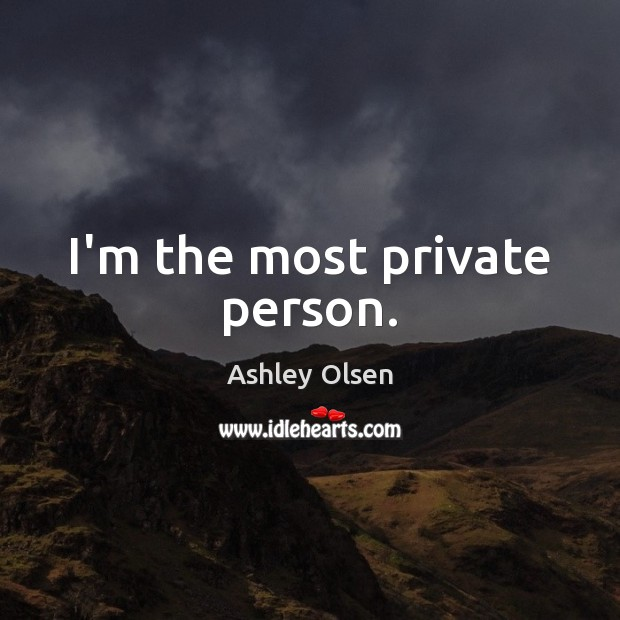 Image, I'm the most private person.