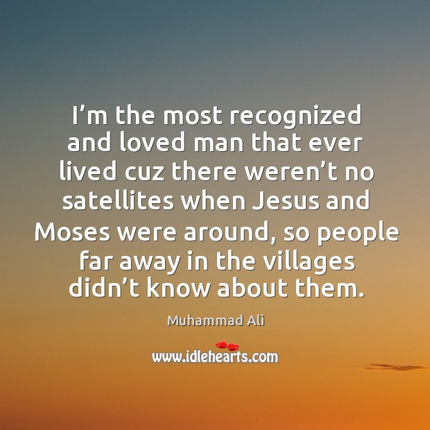 I'm the most recognized and loved man that ever lived cuz there weren't no satellites Image