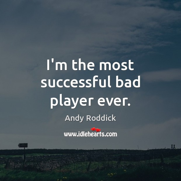 I'm the most successful bad player ever. Andy Roddick Picture Quote