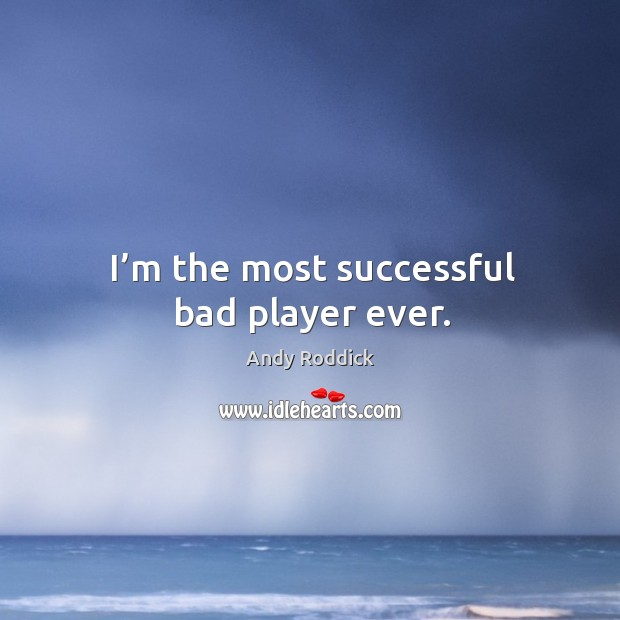 Image, I'm the most successful bad player ever.