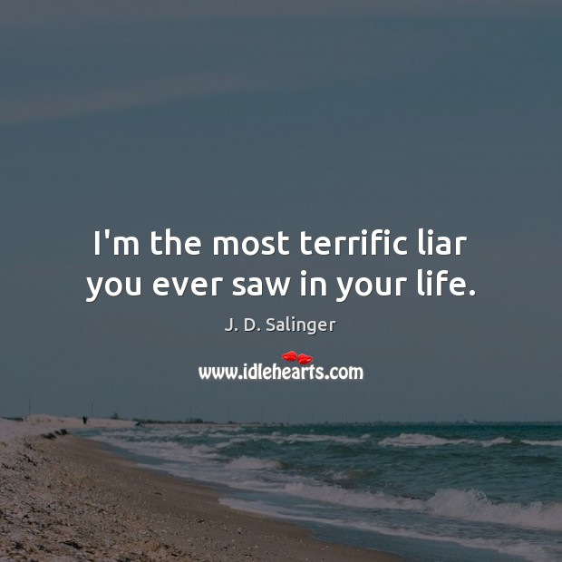 I'm the most terrific liar you ever saw in your life. J. D. Salinger Picture Quote