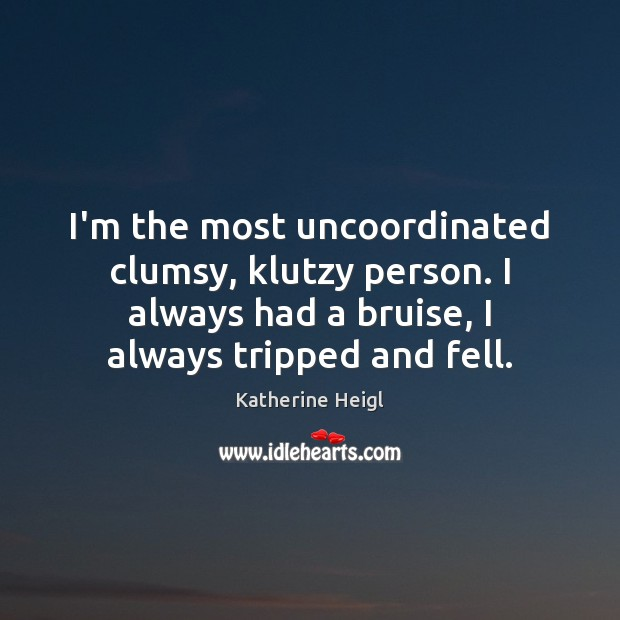 I'm the most uncoordinated clumsy, klutzy person. I always had a bruise, Katherine Heigl Picture Quote