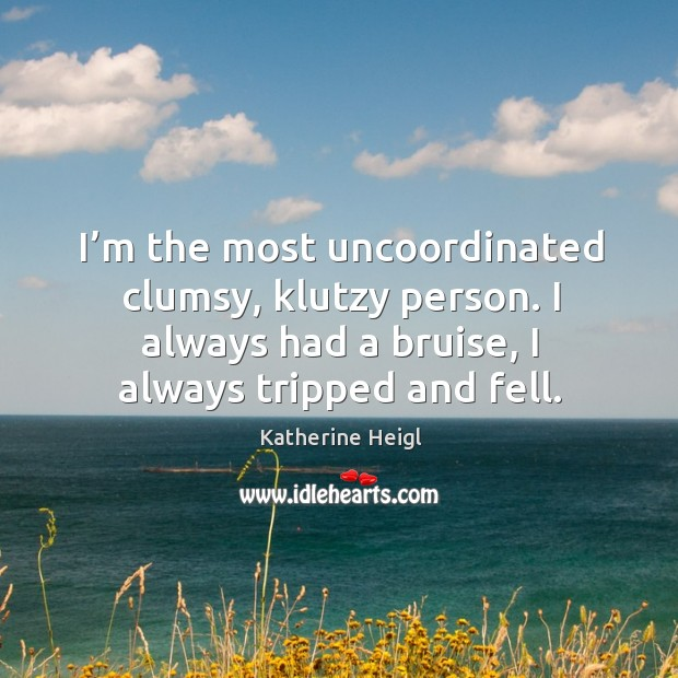 I'm the most uncoordinated clumsy, klutzy person. I always had a bruise, I always tripped and fell. Image