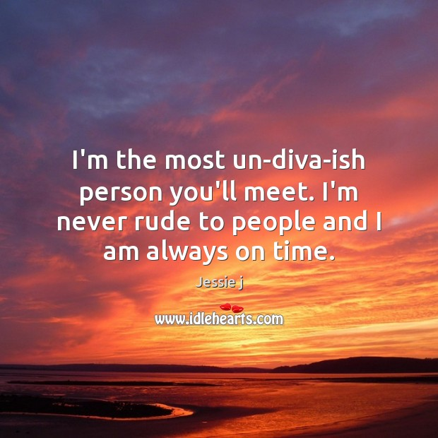 Image, I'm the most un-diva-ish person you'll meet. I'm never rude to people