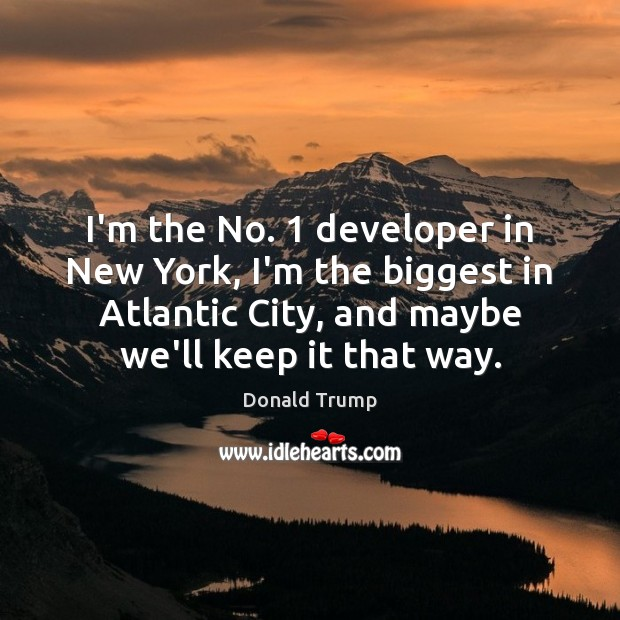 Image, I'm the No. 1 developer in New York, I'm the biggest in Atlantic