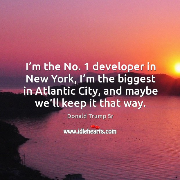 Image, I'm the no. 1 developer in new york, I'm the biggest in atlantic city, and maybe we'll keep it that way.