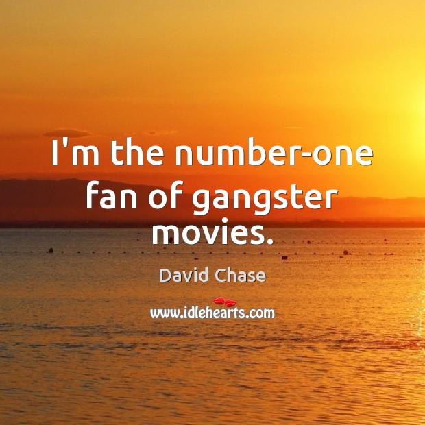 I'm the number-one fan of gangster movies. David Chase Picture Quote
