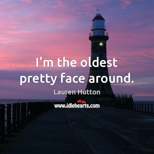 I'm the oldest pretty face around. Lauren Hutton Picture Quote