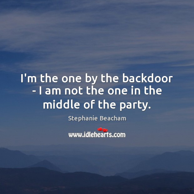 I'm the one by the backdoor – I am not the one in the middle of the party. Stephanie Beacham Picture Quote