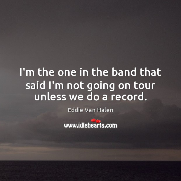 I'm the one in the band that said I'm not going on tour unless we do a record. Eddie Van Halen Picture Quote