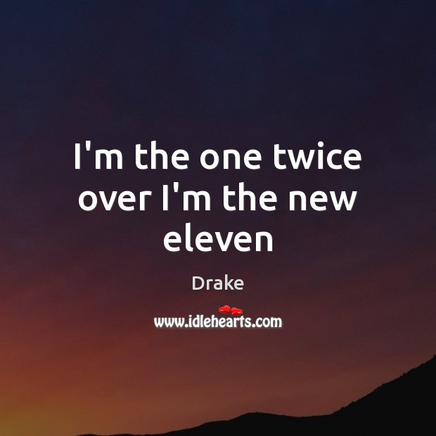 I'm the one twice over I'm the new eleven Image