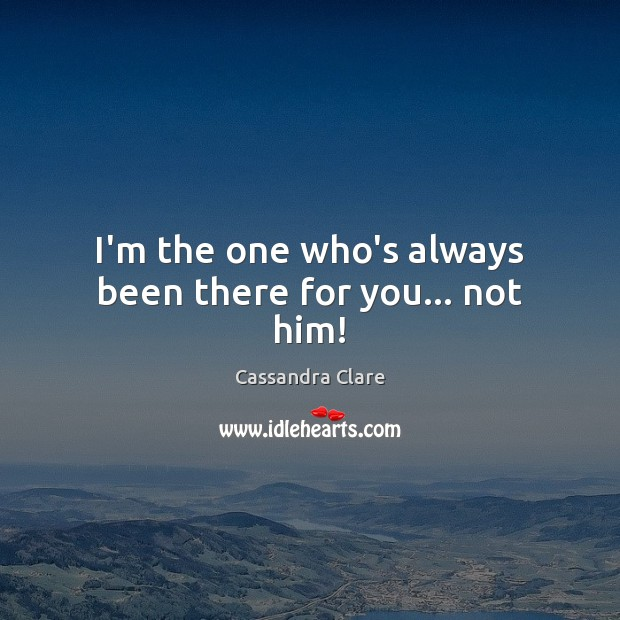I'm the one who's always been there for you… not him! Image