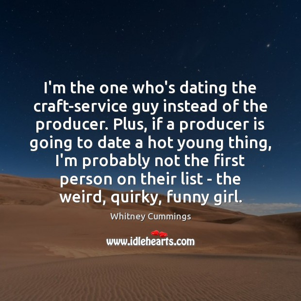 Image, I'm the one who's dating the craft-service guy instead of the producer.