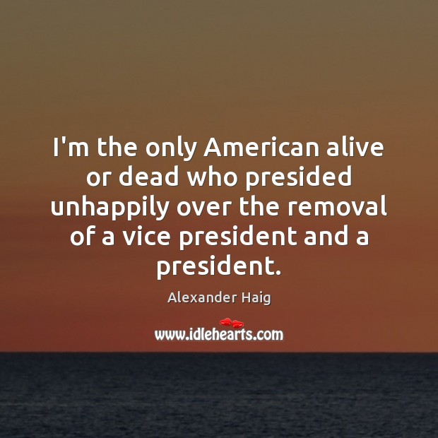 Image, I'm the only American alive or dead who presided unhappily over the