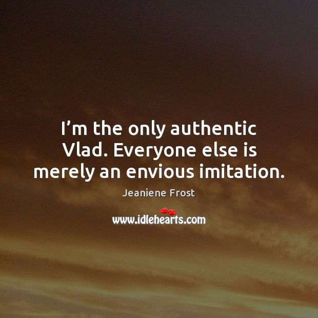 I'm the only authentic Vlad. Everyone else is merely an envious imitation. Image