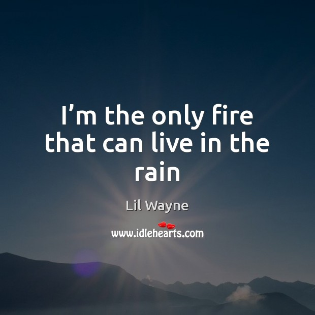 I'm the only fire that can live in the rain Image