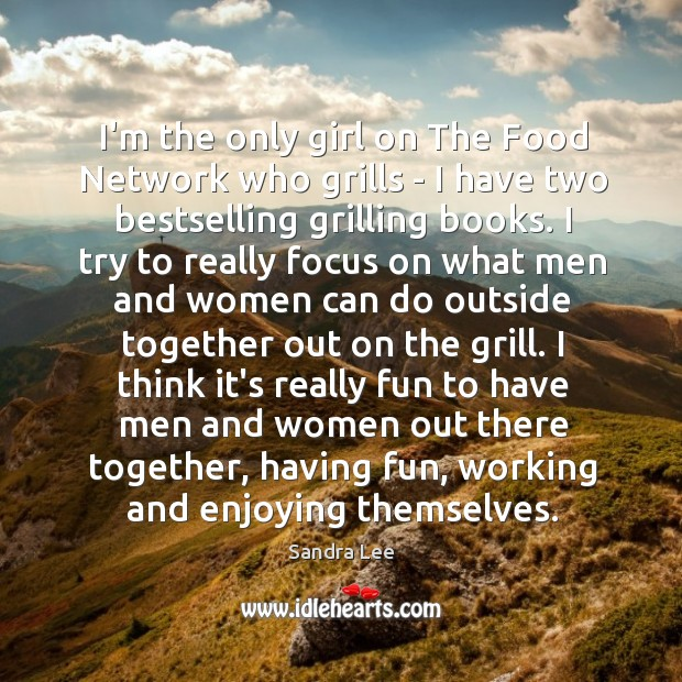 I'm the only girl on The Food Network who grills – I Sandra Lee Picture Quote