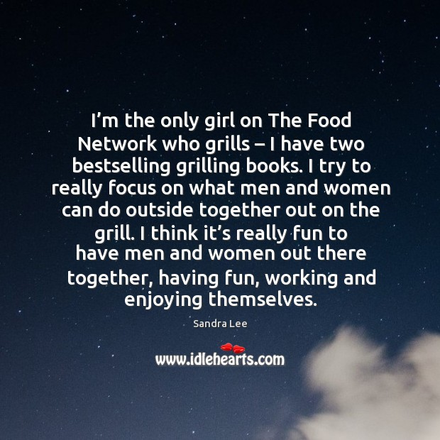 I'm the only girl on the food network who grills – I have two bestselling grilling books. Sandra Lee Picture Quote