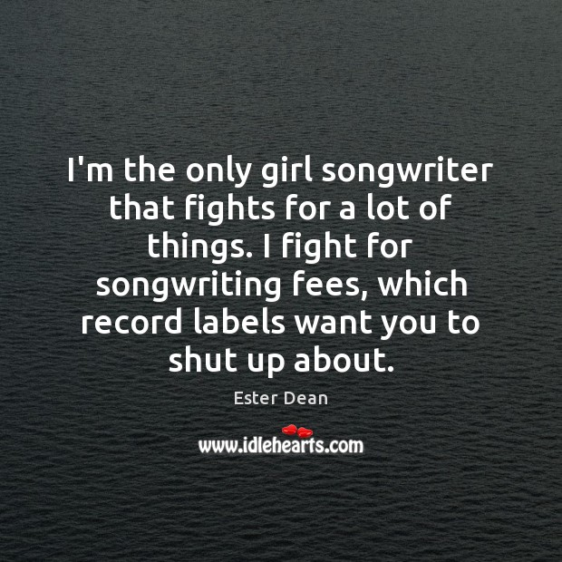 Image, I'm the only girl songwriter that fights for a lot of things.