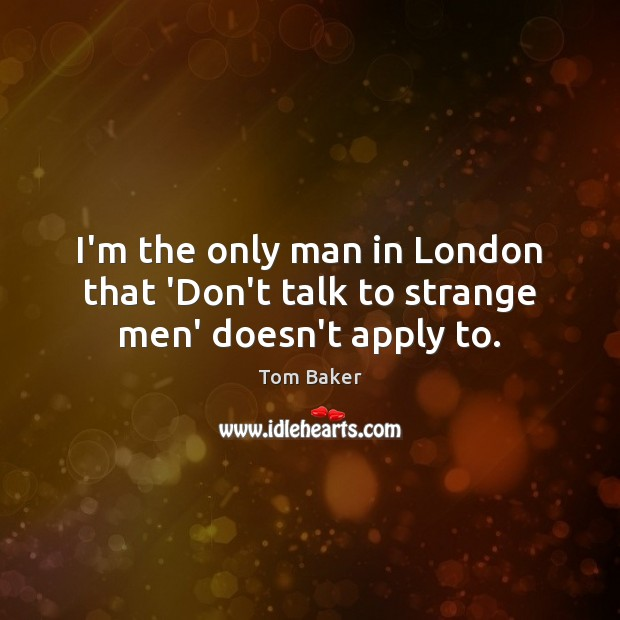 I'm the only man in London that 'Don't talk to strange men' doesn't apply to. Tom Baker Picture Quote