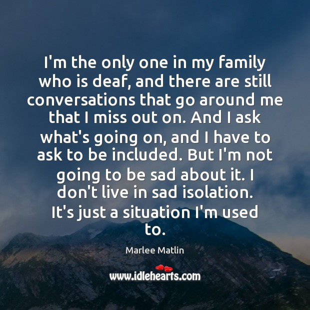 I'm the only one in my family who is deaf, and there Marlee Matlin Picture Quote