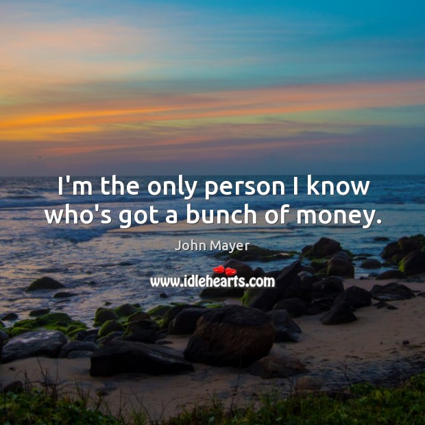 I'm the only person I know who's got a bunch of money. Image
