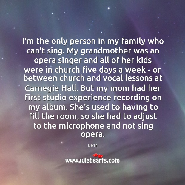 I'm the only person in my family who can't sing. My grandmother Le1f Picture Quote