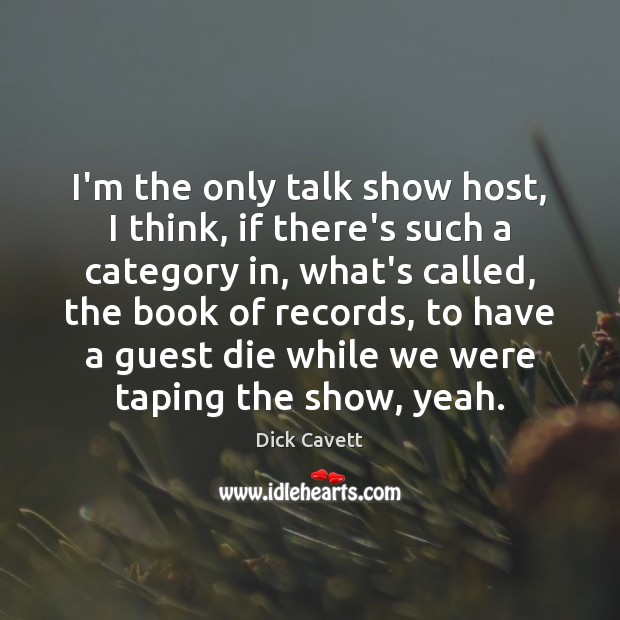 I'm the only talk show host, I think, if there's such a Dick Cavett Picture Quote