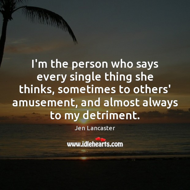 I'm the person who says every single thing she thinks, sometimes to Jen Lancaster Picture Quote