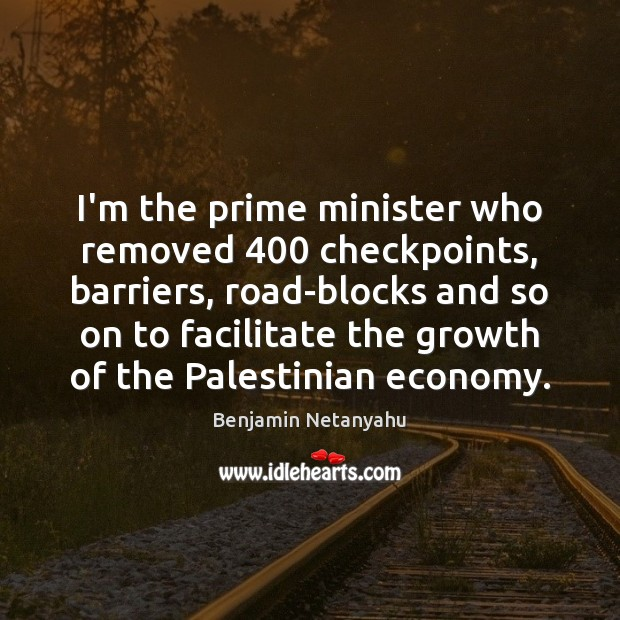 Image, I'm the prime minister who removed 400 checkpoints, barriers, road-blocks and so on