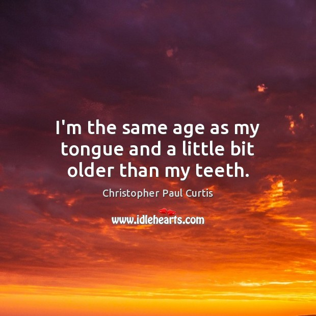 I'm the same age as my tongue and a little bit older than my teeth. Image