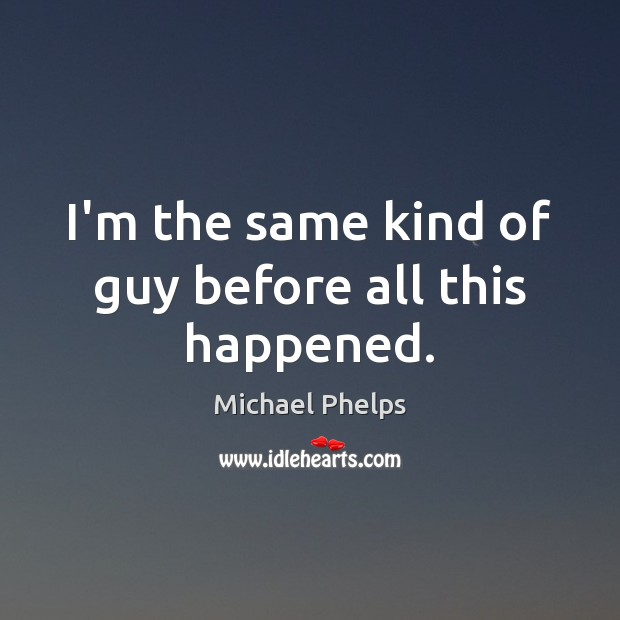 I'm the same kind of guy before all this happened. Michael Phelps Picture Quote