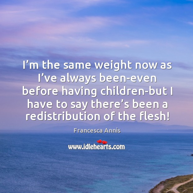 I'm the same weight now as I've always been-even before Francesca Annis Picture Quote