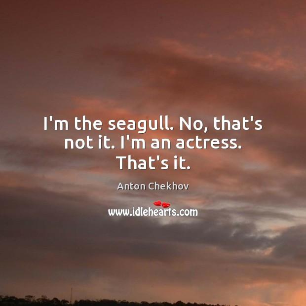Image, I'm the seagull. No, that's not it. I'm an actress. That's it.