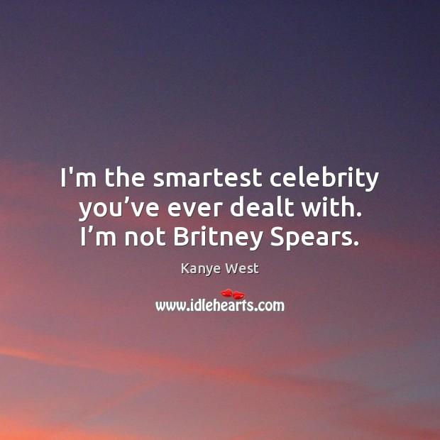 I'm the smartest celebrity you've ever dealt with. I'm not Britney Spears. Image