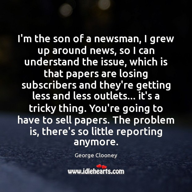 I'm the son of a newsman, I grew up around news, so George Clooney Picture Quote