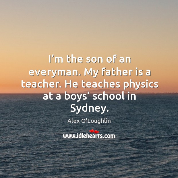 Image, I'm the son of an everyman. My father is a teacher. He teaches physics at a boys' school in sydney.