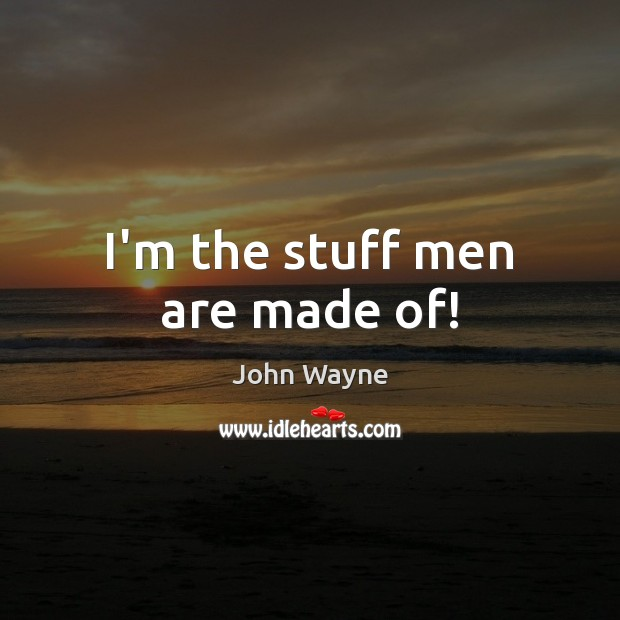 Image, I'm the stuff men are made of!