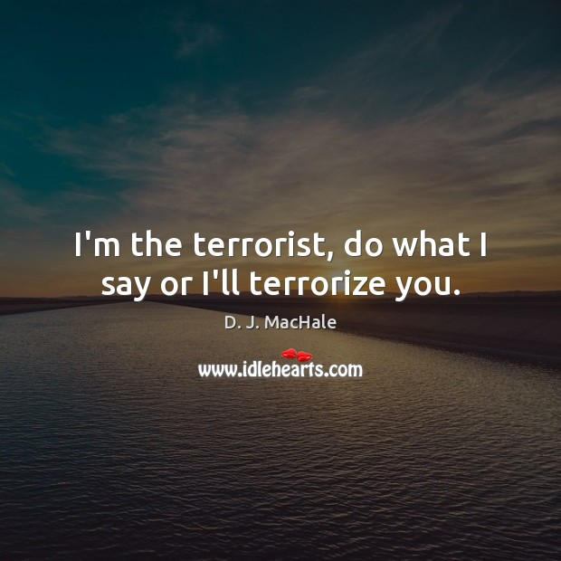 I'm the terrorist, do what I say or I'll terrorize you. Image