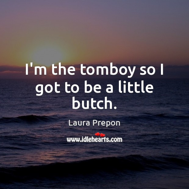 I'm the tomboy so I got to be a little butch. Laura Prepon Picture Quote