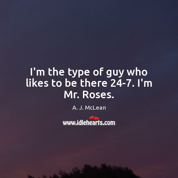 Image, I'm the type of guy who likes to be there 24-7. I'm Mr. Roses.