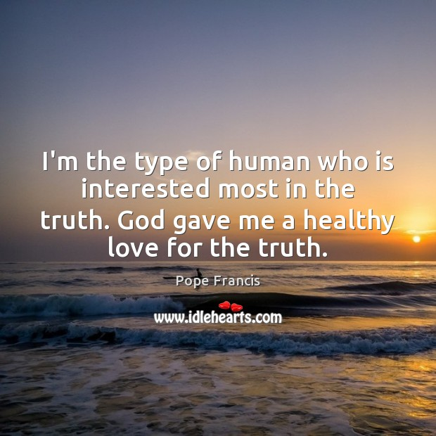 I'm the type of human who is interested most in the truth. Image