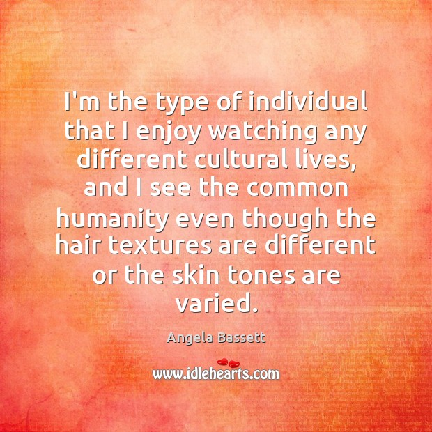 I'm the type of individual that I enjoy watching any different cultural Angela Bassett Picture Quote